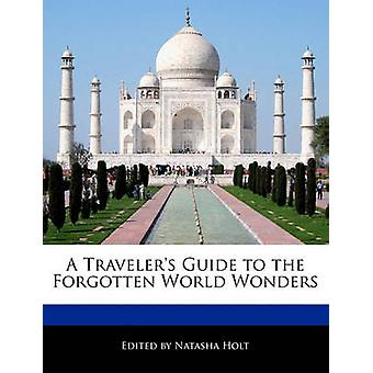 A Travelers Guide to the Forgotten World Wonders by Holt & Natasha