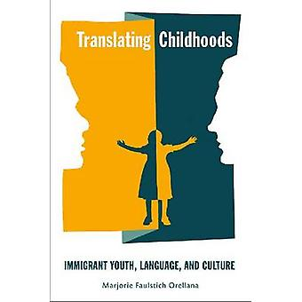 Translating Childhoods Immigrant Youth Language and Culture by Orellana & Marjorie Faulstich