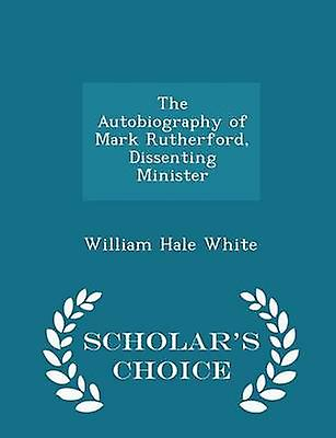 The Autobiography of Mark Rutherford Dissenting Minister  Scholars Choice Edition by White & William Hale