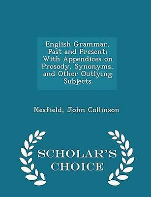 English Grammar Past and Present With Appendices on Prosody Synonyms and Other Outlying Subjects  Scholars Choice Edition by Collinson & Nesfield & John