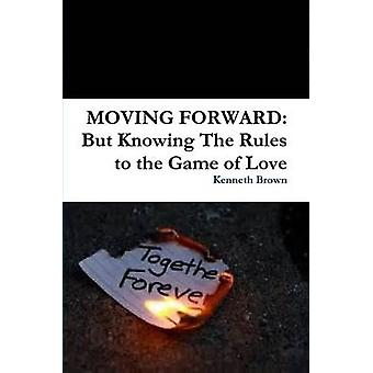 MOVING FORWARD But Knowing The Rules to the Game of Love by Brown & Kenneth