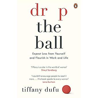 Drop the Ball - Expect Less from Yourself and Flourish in Work & L