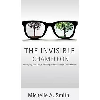 The Invisible Chameleon Changing Your Color Shifting and Reaching Your Desired Goal by SMITH & MICHELLE A