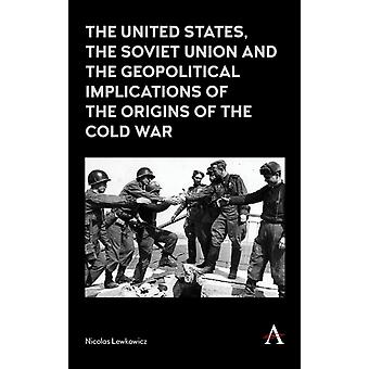 The United States the Soviet Union and the Geopolitical Implications of the Origins of the Cold War by Lewkowicz & Nicolas
