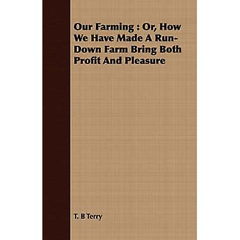 Our Farming  Or How We Have Made A RunDown Farm Bring Both Profit And Pleasure by Terry & T. B