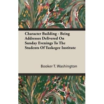 Character Building  Being Addresses Delivered on Sunday Evenings to the Students of Tuskegee Institute by Washington & Booker T.