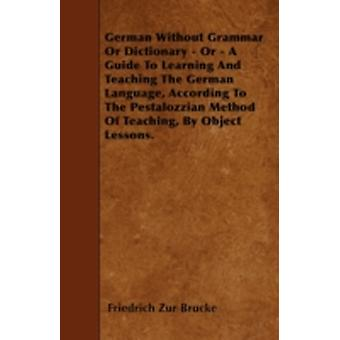 German Without Grammar Or Dictionary  Or  A Guide To Learning And Teaching The German Language According To The Pestalozzian Method Of Teaching By Object Lessons. by Brucke & Friedrich Zur