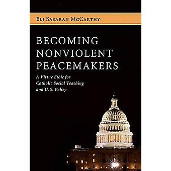 Becoming Nonviolent Peacemakers A Virtue Ethic for Catholic Social Teaching and U.S. Policy by McCarthy & Eli Sasaran