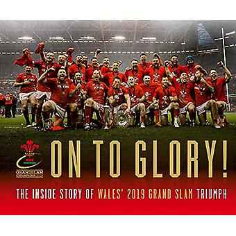 On To Glory! - The Inside Story of Wales' 2019 Grand Slam Triumph by W