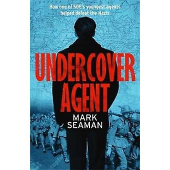 Undercover Agent  How one of SOEs youngest agents helped defeat the Nazis by Mark Seaman