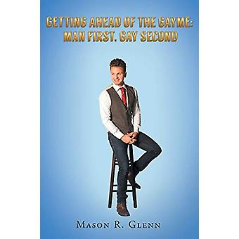 Getting Ahead of the Gayme - Man First - Gay Second by Mason R Glenn -
