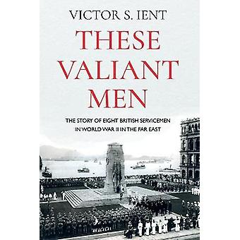 These Valiant Men The Story of Eight British Servicemen in World War II in the Far East
