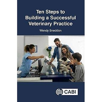 Ten Steps to Building a Successful Veterinary Practice by Sneddon & Wendy Business Consultant & UK