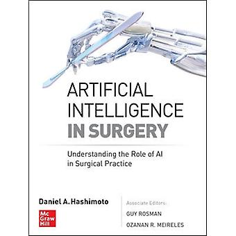 Artificial Intelligence in Surgery Understanding the Role of AI in Surgical Practice by Daniel A. HashimotoGuy RosmanOzanan R. Meireles