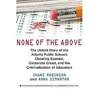 Inget av ovanstående: den Untold berättelsen av Atlanta offentliga skolor fusk skandal, företagens girighet och kriminalisering av pedagoger