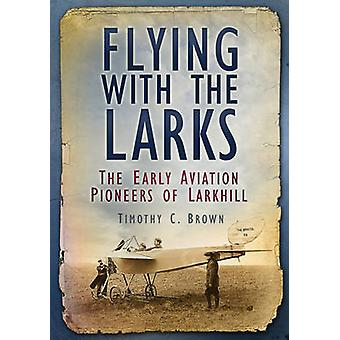 Flying with the Larks - The Early Aviation Pioneers of Larkhill by Tim