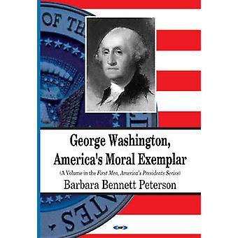 George Washington - America's Moral Exemplar by Barbara Bennett Peter