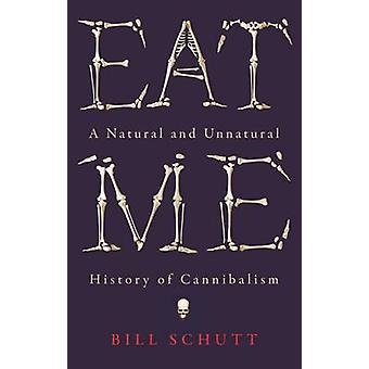Eat Me - A Natural and Unnatural History of Cannibalism by Bill Schutt