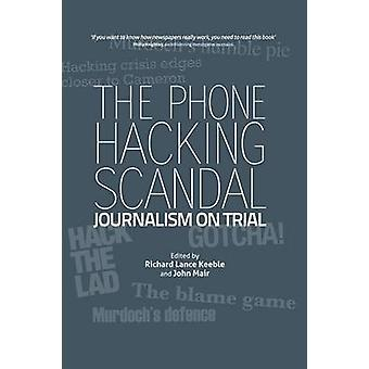 The Phone Hacking Scandal Journalism on Trial by Keeble & Richard Lance