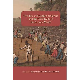 Rise and Demise of Slavery and the Slave Trade in the Atlantic World by Misevich & Philip