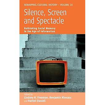 Silence Screen and Spectacle Rethinking Social Memory in the Age of Information by Freeman & Lindsey a.