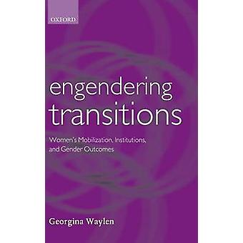 Engendering Transitions Womens Mobilization Institutions and Gender Outcomes by Waylen & Georgina