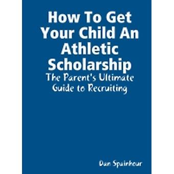 How to Get Your Child an Athletic Scholarship The Parents Ultimate Guide to Recruiting by Spainhour & Dan