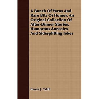 A Bunch Of Yarns And Rare Bits Of Humor. An Original Collection Of AfterDinner Stories Humorous Anecotes And Sidesplitting Jokes by Cahill & Francis J.