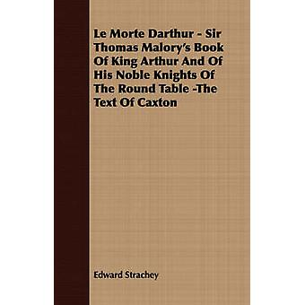Le Morte Darthur  Sir Thomas Malorys Book Of King Arthur And Of His Noble Knights Of The Round Table The Text Of Caxton by Strachey & Edward