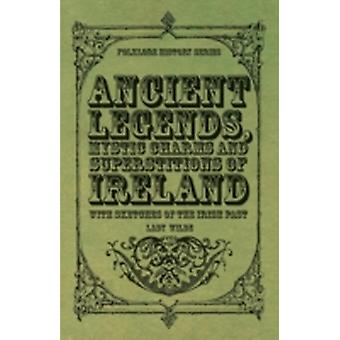 Ancient Legends Mystic Charms and Superstitions of Ireland  With Sketches of the Irish Past by Wilde & Lady