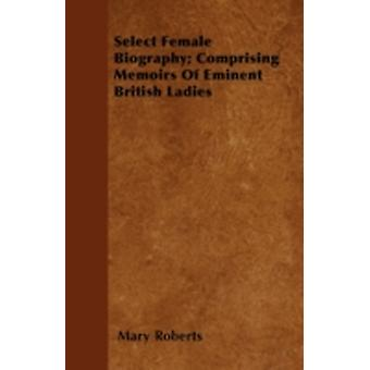Select Female Biography Comprising Memoirs Of Eminent British Ladies by Roberts & Mary