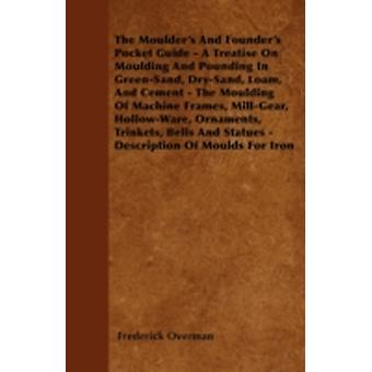 The Moulders And Founders Pocket Guide  A Treatise On Moulding And Pounding In GreenSand DrySand Loam And Cement  The Moulding Of Machine Frames MillGear HollowWare Ornaments Trinkets by Overman & Frederick