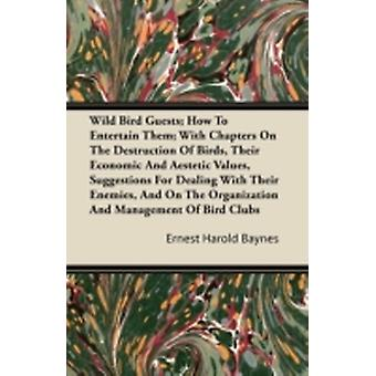 Wild Bird Guests  How To Entertain Them With Chapters On The Destruction Of Birds Their Economic And Aesthetic Values Suggestions For Dealing With Their Enemies And On The Organization And Manage by Baynes & Ernest Harold
