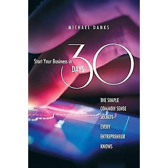 Start Your Business in 30 Days The Simple Common Sense Secrets Every Successful Entrepreneur Knows by Danks & Michael