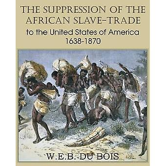 The Suppression of the African SlaveTrade to the United States of America 16381870 Volume I by Du Bois & W. E. B.
