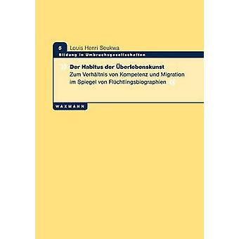 Der Habitus der berlebenskunstZum Verhltnis von Kompetenz und Migration im Spiegel von Flchtlingsbiographien by Seukwa & Louis Henri