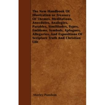 The New Handbook Of Illustration or Treasury Of Themes Meditations Anecdotes Analogies Parables Similitudes Types Emblems Symbols Aplogues Allegories And Expositions Of Scripture Truth And by Punshon & Morley