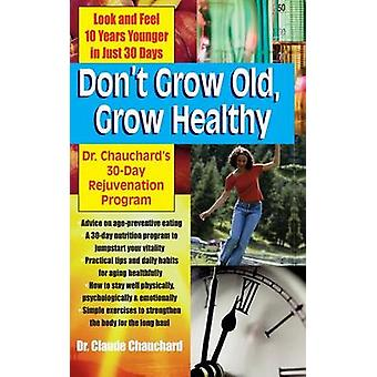 Dont Grow Old Grow Healthy Look and Feel Younger...Dr. Chauchards 30Day Rejuvenation Program by Chauchard & Dr. Claude