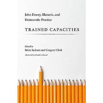 Trained Capacities - John Dewey - Rhetoric - and Democratic Practice b