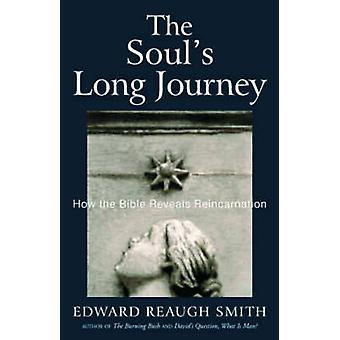 The Souls Long Journey  How the Bible Reveals Reincarnation by Edward Reaugh Smith