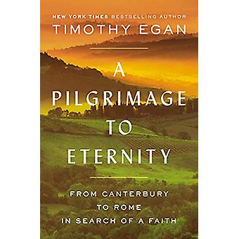 A Pilgrimage To Eternity - From Canterbury to Rome in Search of a Fait