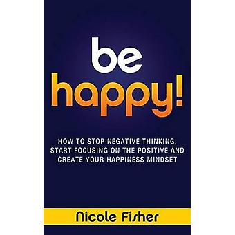 Be Happy! - How to Stop Negative Thinking - Start Focusing on the Pos