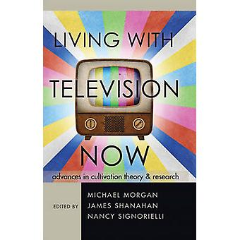 Living with Television Now Advances in Cultivation Theory and Research