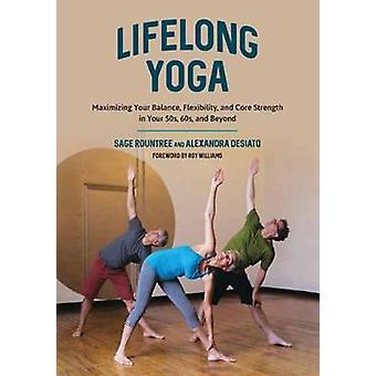 Lifelong Yoga Poses Practices and Philosophy to Keep You Balanced and Active in Every Decade Maximizing Your Balance Flexibility and Core Strength in Your 50s 60s and Beyond