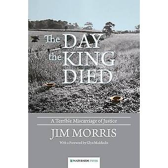 The Day the King Died - A Terrible Miscarriage of Justice by Jim Morri