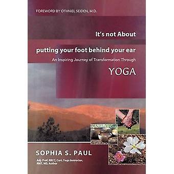 Non proprio di mettere il piede dietro l'orecchio un entusiasmante viaggio di trasformazione attraverso lo Yoga da Paul & Sophia S.