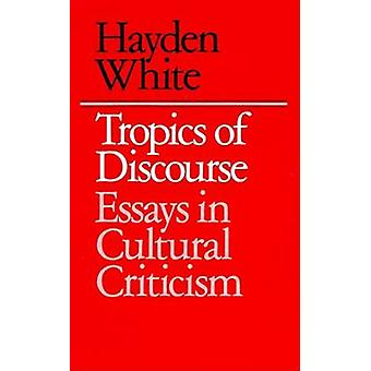 Tropics of Discourse - Essays in Cultural Criticism by Hayden V. White