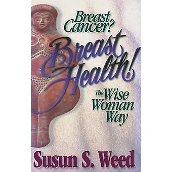 Breast Cancer? Breast Health! - The Wise Woman Way by Susun S. Weed -