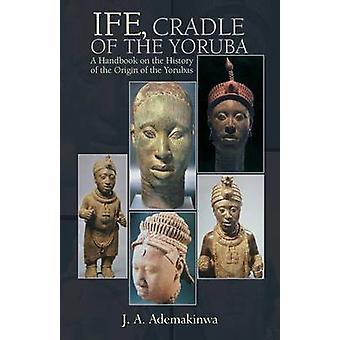 Ife Cradle of the Yoruba by Ademakinwa & J. A.
