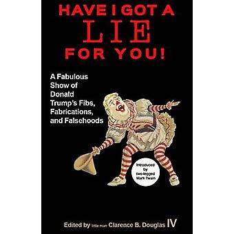 Have I Got a Lie for You  A Fabulous Show of Donald Trumps Fibs Fabulations and Falsehoods by Introduction by Mark Twain & Edited by Clarence A Douglas IV